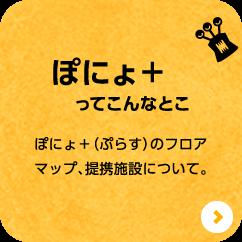 ぽにょ+ってこんなとこ ぽにょ+(ぷらす)のフロアマップ、提携施設について。